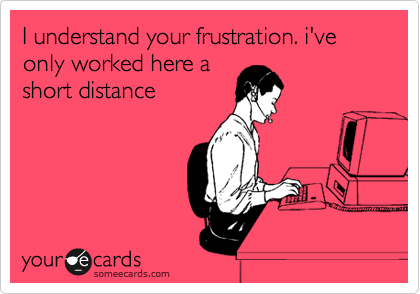 I understand your frustration. i've only worked here a short distance