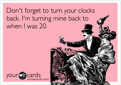 Don't forget to turn your clocks back. I'm turning mine back to when I was 20.