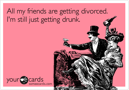 All my friends are getting divorced.  I'm still just getting drunk.