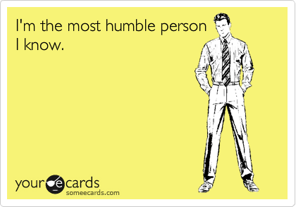 I'm the most humble person I know.