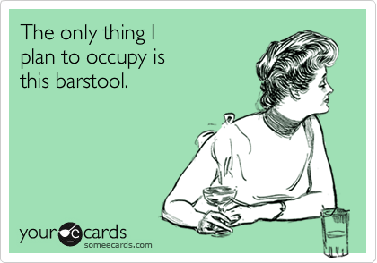 The only thing I  plan to occupy is  this barstool.