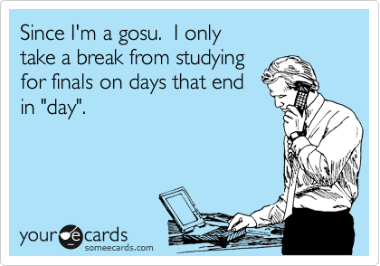 """Since I'm a gosu.  I only  take a break from studying for finals on days that end in """"day""""."""