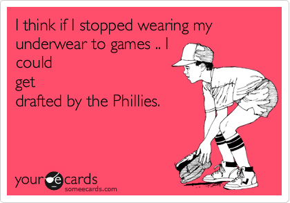 I think if I stopped wearing my underwear to games .. I could get drafted by the Phillies.
