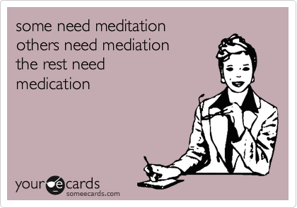 some need meditation others need mediation the rest need  medication