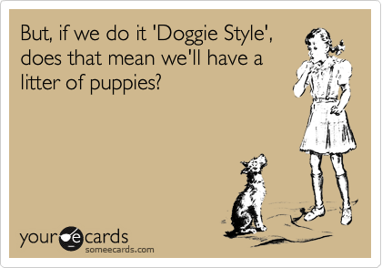But, if we do it 'Doggie Style', does that mean we'll have a litter of puppies?
