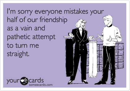 I'm sorry everyone mistakes your half of our friendship as a vain and pathetic attempt to turn me straight.