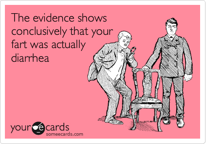 The evidence shows conclusively that your fart was actually diarrhea