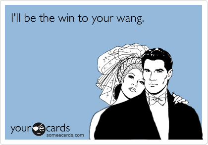 I'll be the win to your wang.
