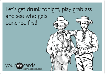 Let's get drunk tonight, play grab ass and see who gets punched first!