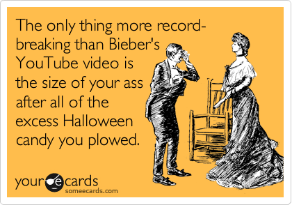 The only thing more record-breaking than Bieber's YouTube video is the size of your ass after all of the excess Halloween candy you plowed.