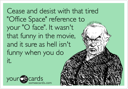 "Cease and desist with that tired ""Office Space"" reference to