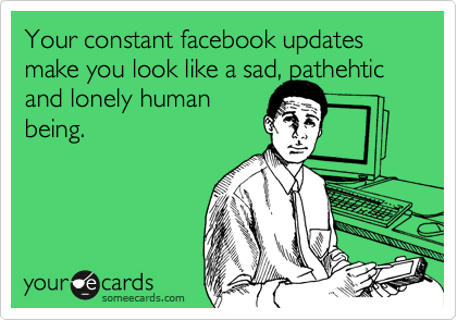 Your constant facebook updates make you look like a sad, pathehtic