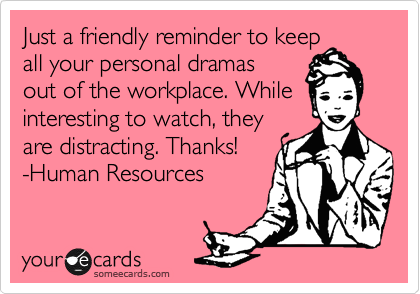 Just a friendly reminder to keep all your personal dramas  out of the workplace. While interesting to watch, they are distracting. Thanks! -Human Resources