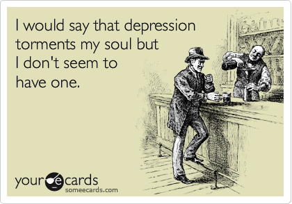 I would say that depression torments my soul but  I don't seem to  have one.