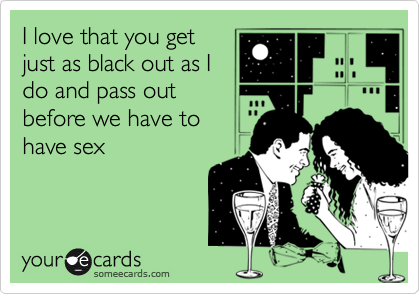 I love that you get just as black out as I do and pass out before we have to have sex