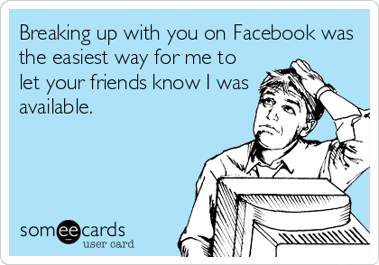 Breaking up with you on Facebook was the easiest way for me to let your friends know I was available.