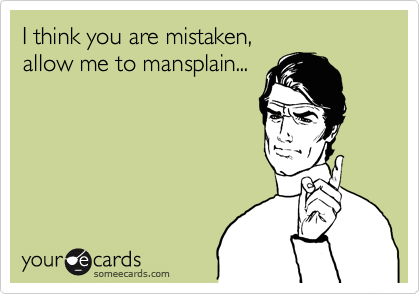 I think you are mistaken, allow me to mansplain...