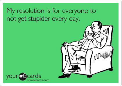My resolution is for everyone to not get stupider every day.