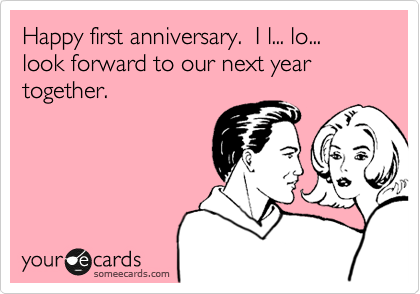 Happy first anniversary.  I l... lo... look forward to our next year together.