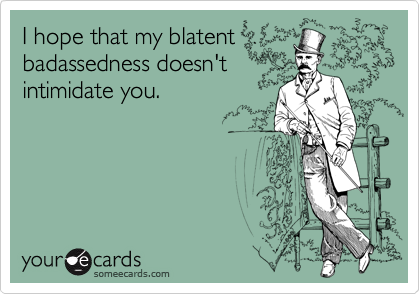 I hope that my blatent badassedness doesn't intimidate you.