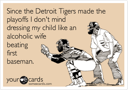 Since the Detroit Tigers made the playoffs I don't mind dressing my child like an alcoholic wife beating first baseman.