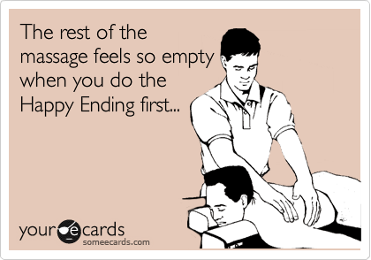 The rest of the massage feels so empty  when you do the Happy Ending first...