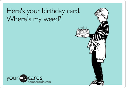 Here's your birthday card. Where's my weed?