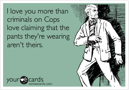 I love you more than criminals on Cops love claiming that the pants they're wearing aren't theirs.