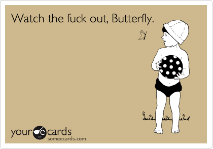 Watch the fuck out, Butterfly.