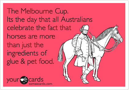 The Melbourne Cup.   Its the day that all Australians celebrate the fact that  horses are more than just the  ingredients of  glue & pet food.