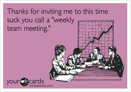 """Thanks for inviting me to this time suck you call a """"weekly team meeting."""""""
