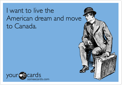 I want to live the American dream and move to Canada.