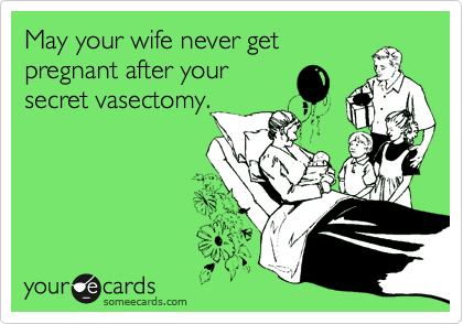 May your wife never get pregnant after your secret vasectomy.
