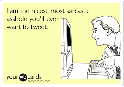 I am the nicest, most sarcastic asshole you'll ever want to tweet.