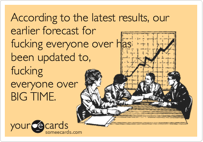 According to the latest results, our earlier forecast for fucking everyone over has been updated to, fucking everyone over BIG TIME.