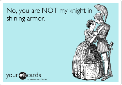 No, you are NOT my knight in shining armor.
