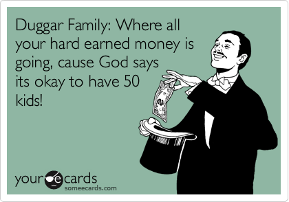 Duggar Family: Where all your hard earned money is going, cause God says its okay to have 50 kids!