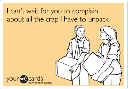 I can't wait for you to complain about all the crap I have to unpack.