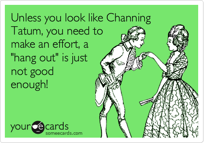 """Unless you look like Channing Tatum, you need to make an effort, a """"hang out"""" is just not good enough!"""