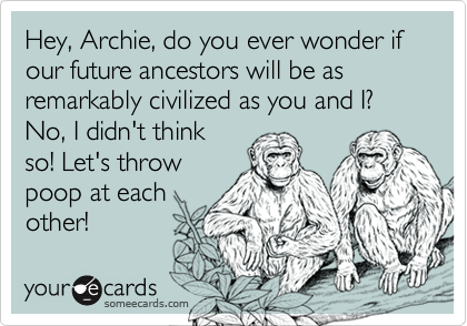 Hey, Archie, do you ever wonder if our future ancestors will be as remarkably civilized as you and I? No, I didn't think so! Let's throw poop at each other!