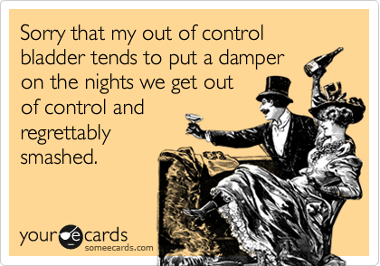 Sorry that my out of control bladder tends to put a damper on the nights we get out  of control and regrettably smashed.