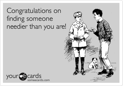 Congratulations on finding someone needier than you are!