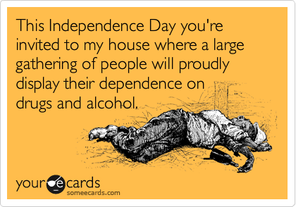 This Independence Day you're invited to my house where a large gathering of people will proudly display their dependence on