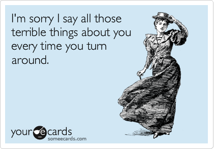 I'm sorry I say all those terrible things about you every time you turn around.