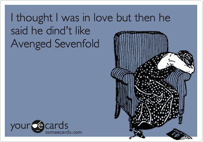 I thought I was in love but then he said he dind't like Avenged Sevenfold