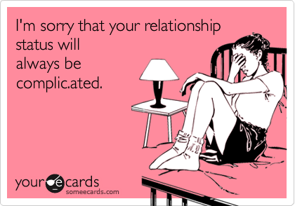 I'm sorry that your relationship status will