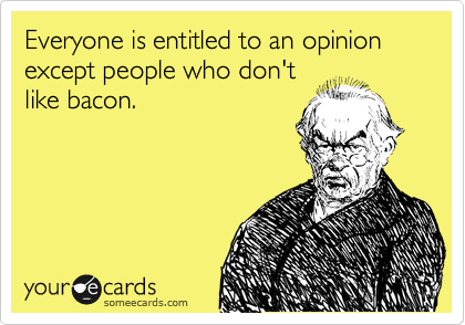 Everyone is entitled to an opinion  except people who don't like bacon.