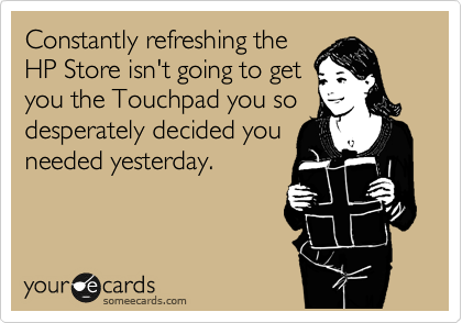 Constantly refreshing the HP Store isn't going to get you the Touchpad you so desperately decided you needed yesterday.