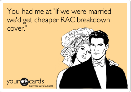 "You had me at ""If we were married we'd get cheaper RAC breakdown cover."""