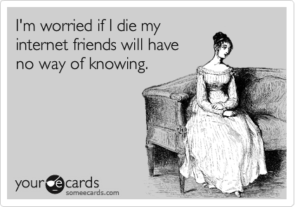 I'm worried if I die my internet friends will have  no way of knowing.